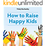 How to Raise Happy Kids: An inspiring guide containing expertly reasoned, loving advice and practical tools for a different aspect of child-rearing