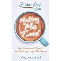 Chicken Soup for the Soul: Making Me Time: 101 Stories About Self-Care and Balance