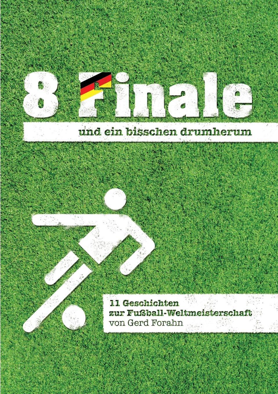 8 Finale und ein bisschen drumherum ...: 11 Geschichten zur Fußball-Weltmeisterschaft