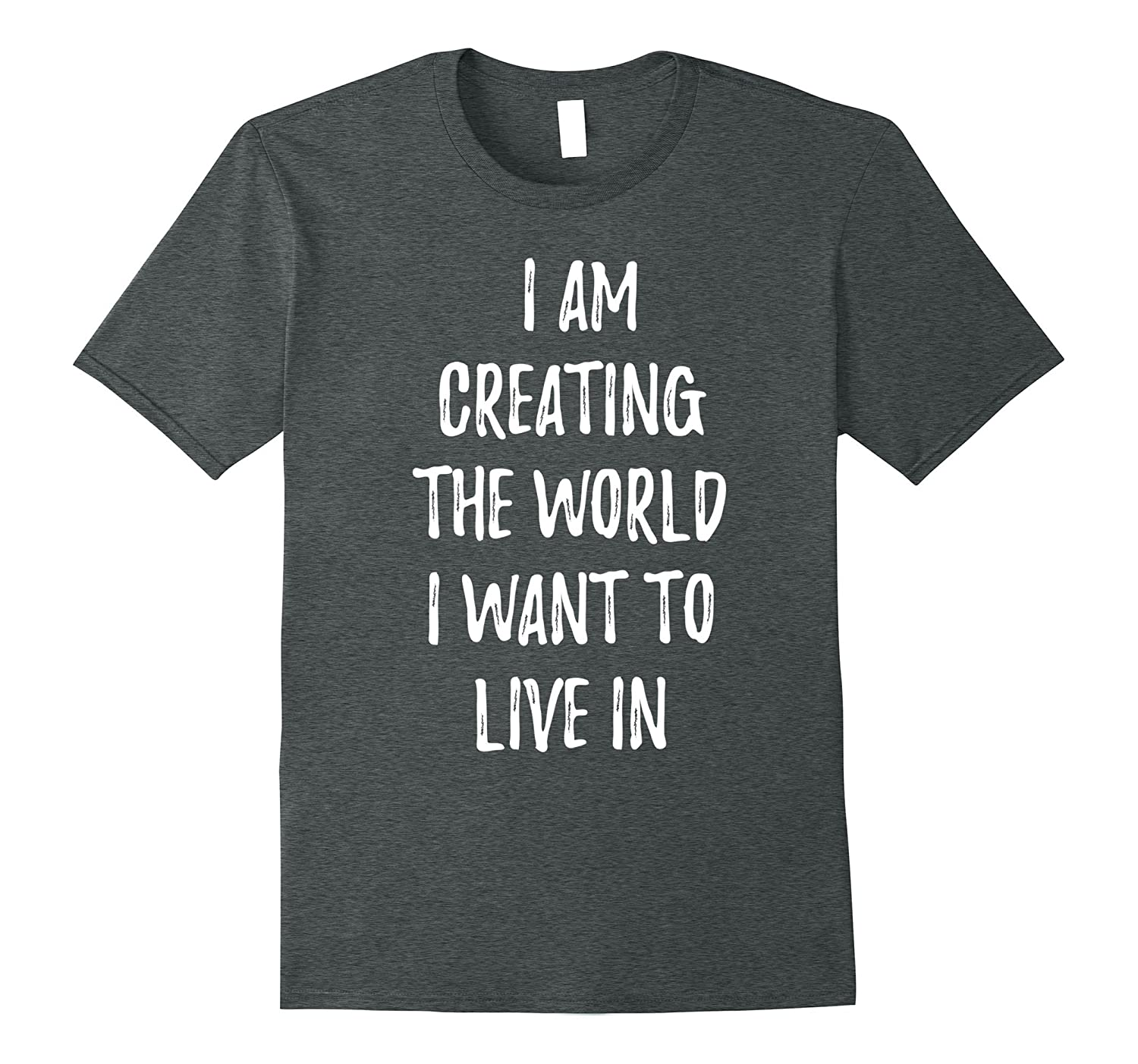 Creating the World I Want to Live In Motivate T-Shirt-FL