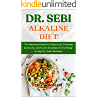 DR. SEBI ALKALINE DIET: The Healing Guide to Naturally Cleanse, Detoxify, and Cure Disease in the Body Using Dr. Sebi Recipes