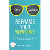 Reframe Your Viewpoints: How to Gradually Redirect Anxiety Energy to Unlock Confidence