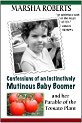 Confessions of an Instinctively Mutinous Baby Boomer and her Parable of the Tomato Plant (Mutinous Boomer Book 1) Kindle Edition