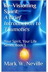 Re-Visioning Spirit: A Brief Introduction to Thumotics: Your Spirit, Your Life Series, Book 1 Kindle Edition