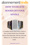HOW TO DELETE BOOKS OFF YOUR KINDLE: A Complete Step by Step Picture Guide on How to Delete Books From All Kindle Devices Plus Paperwhite, HD Fire, iPad,iPhone, ... Minutes, 2017 Latest Guide (English Edition)