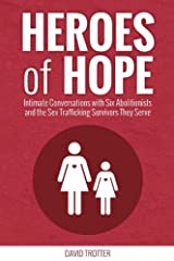 Heroes of Hope: Intimate Conversations with Six Abolitionists and the Sex Trafficking Survivors They Serve Kindle Edition