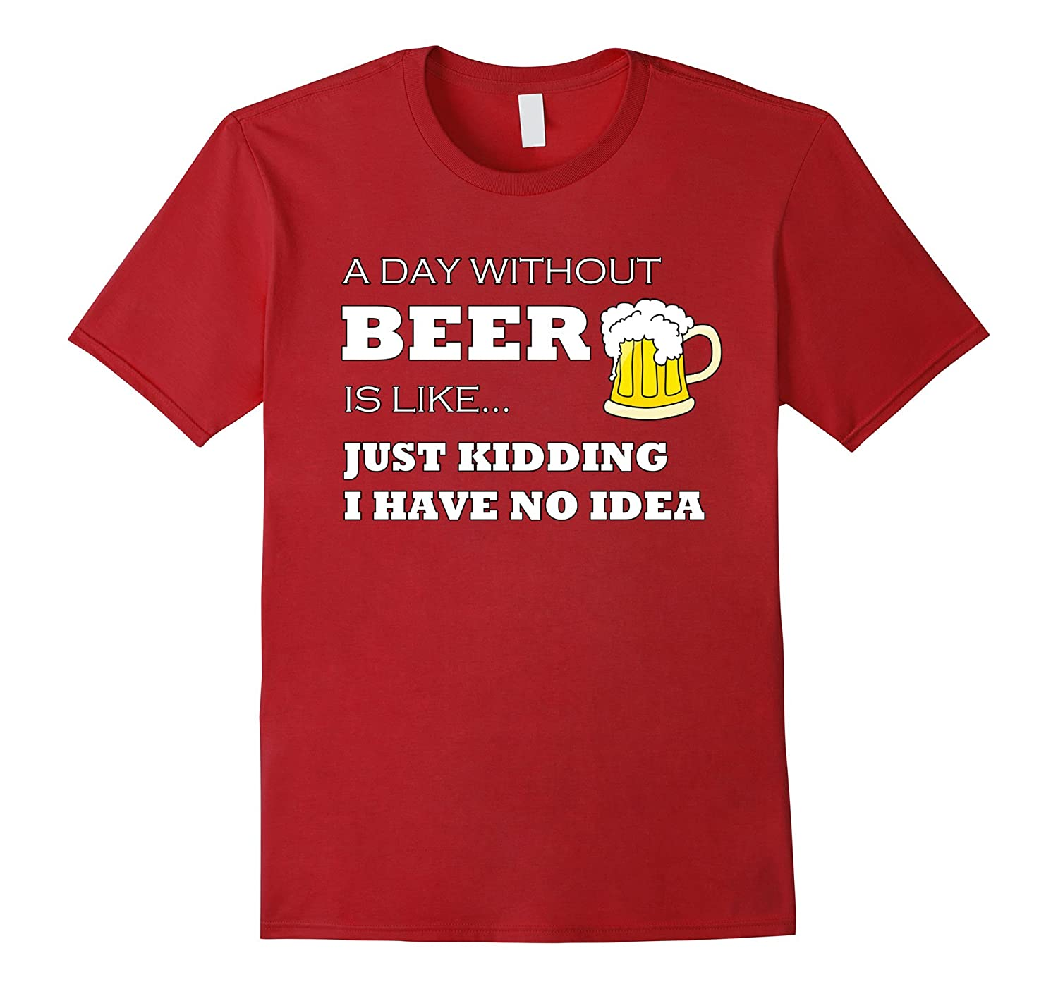 A Day Without Beer is Like Just Kidding I Have No Idea Funny-TH
