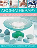 Aromatherapy: A Step-By-Step Guide For Women: How To Use Essential Oils For Improved Health And Vitality Through All Stages Of Life, With 200 Practical Photographs