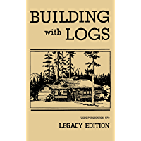 Building With Logs (Legacy Edition): A Classic Manual On Building Log Cabins, Shelters, Shacks, Lookouts, and Cabin…