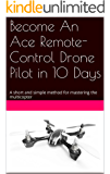 Become An Ace Remote-Control Drone Pilot in 10 Days: A short and simple method for mastering the multicopter