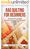 Rag Quilting for Beginners: Detailed Starter Guide to Master all the Quilting Techniques as a Beginner (Quilting Patterns, How-to-Quilt Techniques, Quilting Supplies Book 1)
