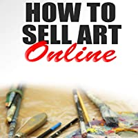 How to Sell Art Online: Create Your Art Business Selling on eBay, Etsy and More!
