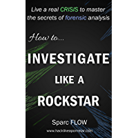 How to Investigate Like a Rockstar: Live a real crisis to master the secrets of forensic analysis (Hacking the Planet Book 5)