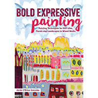Bold Expressive Painting: Painting Techniques for Still Lifes, Florals and Landscapes in Mixed Media