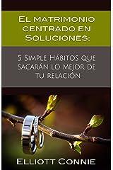 El matrimonio centrado en Soluciones: 5 Simple Hábitos que sacarán lo mejor de tu relación (Spanish Edition) Kindle Edition