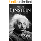 Albert Einstein: A Life From Beginning to End (Biographies of Physicists Book 1)