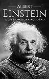 Albert Einstein: A Life From Beginning to End (Scientist Biographies Book 1)