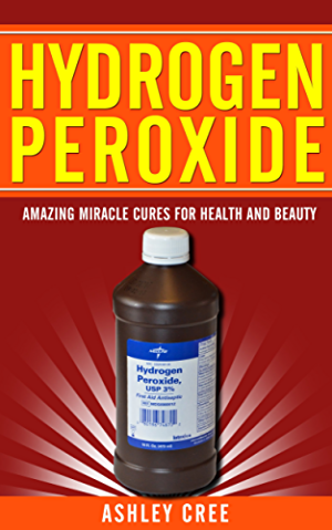 Hydrogen Peroxide: Amazing Miracle Cures For Health And Beauty: (Hydrogen Peroxide Uses; Benefits and Cures Revealed - Learn About This Wonderful Secret of Nature)