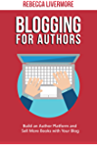 Blogging for Authors: Build an Author Platform and Sell More Books with Your Blog