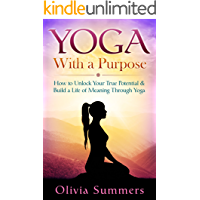Yoga: With a Purpose--How to Unlock Your True Potential and Build a Life of Meaning Through Yoga (Yoga Mastery Series, Yoga Philosophy, Mindful Living)