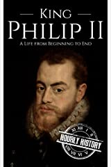 King Philip II: A Life from Beginning to End Kindle Edition