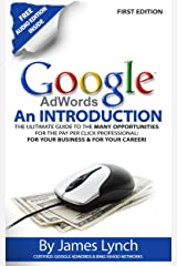 Google Adwords - An Introduction: The Ultimate Guide To The Many Opportunities for the Pay Per Click Professional: For Your Business & For Your Career! Kindle Edition