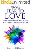 From Fear to Love: How Creativity Saved My Life and Will Change Yours For the Better