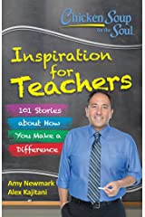 Chicken Soup for the Soul:  Inspiration for Teachers: 101 Stories about How You Make a Difference Kindle Edition