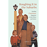 "Roughing it in the Suburbs: Reading Chatelaine Magazine in the Fifties and Sixties: Reading ""Chatelaine"" Magazine in the Fifties and Sixties (Studies in Gender and History Book 16)"