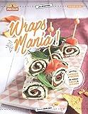 Wraps Mania ! : 40 recettes pour l'apéro, le dîner, le goûter des enfants, le dessert