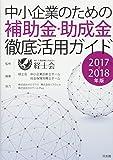 中小企業のための補助金・助成金徹底活用ガイド2017~2018年版