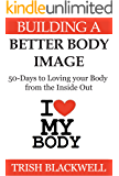 Building a Better Body Image: 50 Days to Loving Your Body from the Inside Out