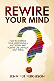 Rewire Your Mind: How To Change Your Mind To Live A Successful And Positive Life On Your Own Terms