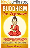 Buddhism for Beginners: The Ultimate Guide to Understanding & Living A Buddhist Lifestyle - Increase Energy, Focus & Inner Peace (Buddhism, Buddha, Meditation, ... Yoga, Anxiety, Mindfulness, New Age)