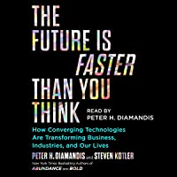 The Future Is Faster Than You Think: How Converging Technologies Are Disrupting Business, Industries, and Our Lives