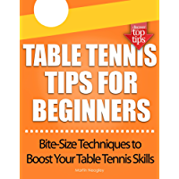Table Tennis Tips for Beginners: (Bite-Size Techniques to Boost Your Table Tennis Skills)