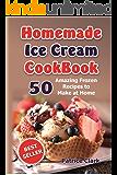 Homemade Ice Cream Cookbook: 50 Amazing Frozen Recipes to Make at Home (Ice Cream, Frozen Yogurt, Gelato, Granita )