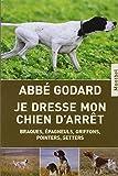 Je dresse mon chien d'arrêt : Braques, épagneuls, griffons, pointers, setters