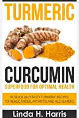 Turmeric Curcumin: Superfood for Optimal Health: 18 Quick and Tasty Turmeric Recipes to Heal Cancer, Arthritis and Alzheimer's Kindle Edition