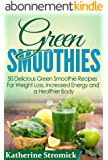 Green Smoothies: 50 Delicious Green Smoothie Recipes For Weight Loss, Increased Energy, and a Healthier Body! (Green Smoothies, Green Smoothie Recipes, ... Green Smoothie Diet (English Edition)