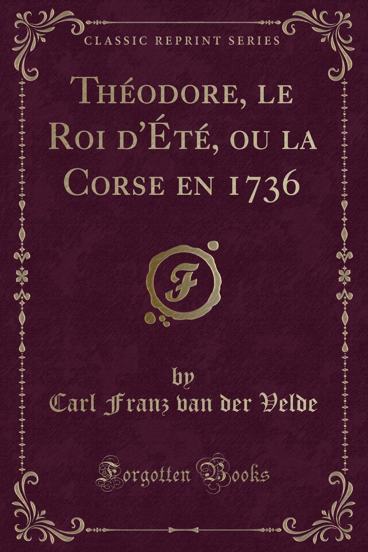 Read Online Théodore, le Roi d'Été, ou la Corse en 1736 (Classic Reprint) (French Edition) pdf epub