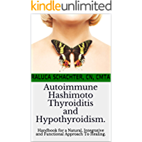 Autoimmune Hashimoto Thyroiditis and Hypothyroidism: Handbook for a Natural, Integrative and Functional Approach To Healing.