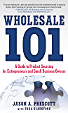 Wholesale 101: A Guide to Product Sourcing for Entrepreneurs and Small Business Owners: A Guide to Product Sourcing for Entrepreneurs and Small Business Owners