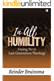 In All Humility: Saying No to Last Generation Theology