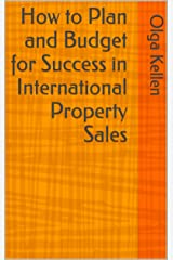 How to Plan and Budget for Success  in International Property Sales (E-Series: How to Beat Your Competition Selling Real Estate to Foreign Buyers Book 4) Kindle Edition
