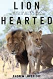 Lion Hearted , The Life and Death of Cecil & the Future of Africa's Iconic Cats