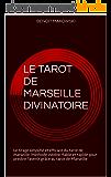 LE TAROT DE MARSEILLE DIVINATOIRE: LA VOYANCE PAR LE TAROT DE MARSEILLE, METHODE INEDITE POUR PREDIRE L'AVENIR GRACE AUX 22 ARCANES MAJEURES, TIRAGE ET INTERPRETATION SIMPLIFIES POUR TOUS