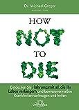 How Not To Die: Entdecken Sie Nahrungsmittel, die Ihr Leben verlängern - und bewiesenermaßen Krankheiten vorbeugen und heilen (German Edition)