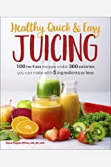Healthy, Quick & Easy Juicing: 100 No-Fuss Recipes Under 300 Calories You Can Make with 5 Ingredients or Less Kindle Edition