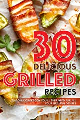 30 Delicious Grilled Recipes: The Only Cookbook You'll Ever Need for All Your Grilling Desires Kindle Edition